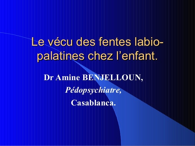 Le vécu des fentes labio- palatines chez l'enfant.  Dr Amine BENJELLOUN,      Pédopsychiatre,        Casablanca.