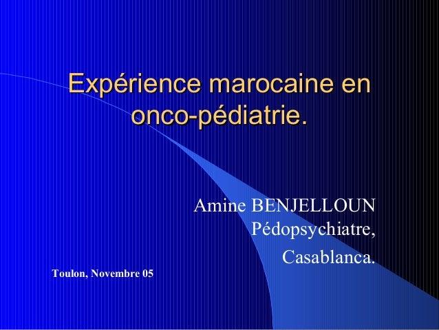 Expérience marocaine en      onco-pédiatrie.                      Amine BENJELLOUN                            Pédopsychiat...