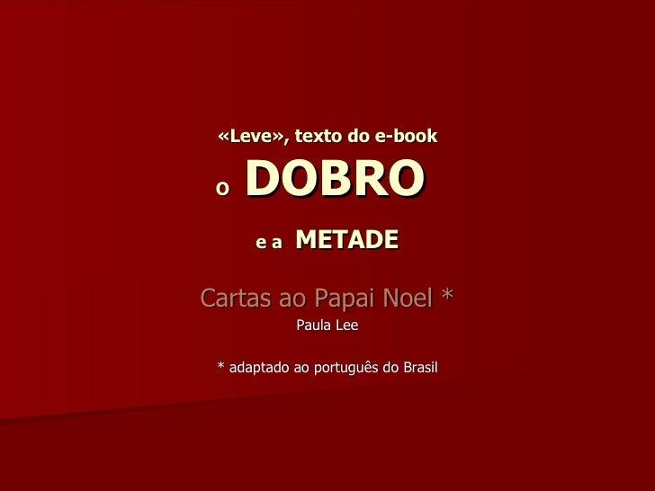 «Leve», texto do e-book O  DOBRO   e a   METADE Cartas ao Papai Noel * Paula Lee * adaptado ao português do Brasil