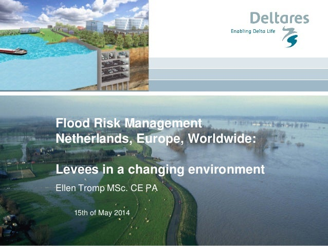 15th of May 2014 Flood Risk Management Netherlands, Europe, Worldwide: Levees in a changing environment Ellen Tromp MSc. C...