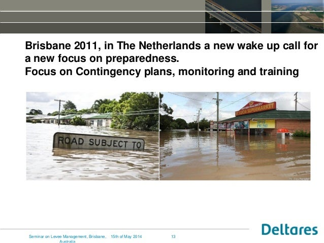 13 Brisbane 2011, in The Netherlands a new wake up call for a new focus on preparedness. Focus on Contingency plans, monit...