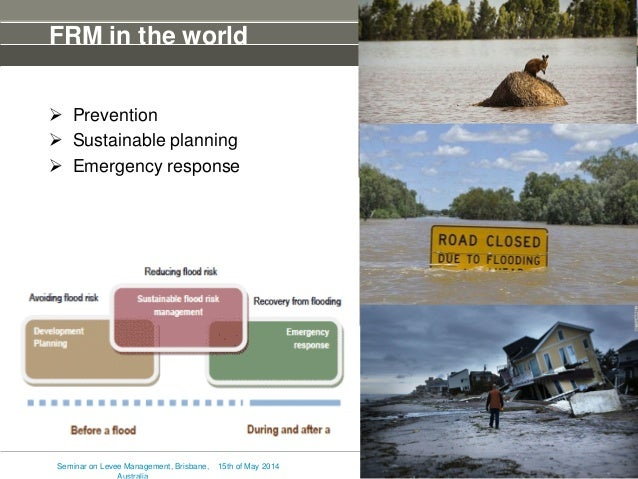 FRM in the world  Prevention  Sustainable planning  Emergency response 15th of May 2014Seminar on Levee Management, Bri...