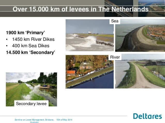 Over 15.000 km of levees in The Netherlands 1900 km 'Primary' • 1450 km River Dikes • 400 km Sea Dikes 14.500 km 'Secondar...