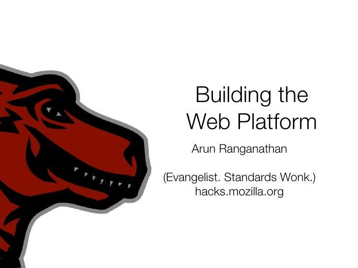 Building the     Web Platform      Arun Ranganathan  (Evangelist. Standards Wonk.)       hacks.mozilla.org