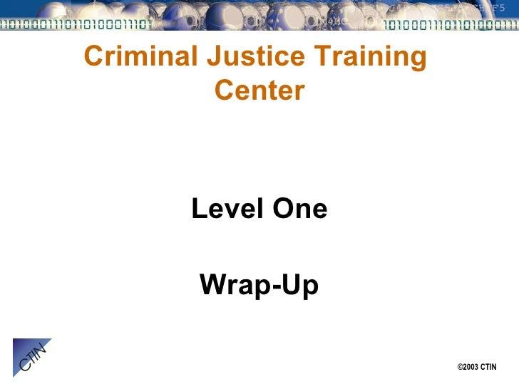 Criminal Justice Training  Center <ul><li>Level One </li></ul><ul><li>Wrap-Up </li></ul>