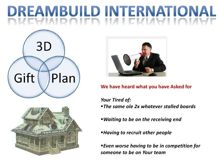 Dreambuild International<br />We have heard what you have Asked for<br />Your Tired of:<br /><ul><li>The same ole 2x whate...