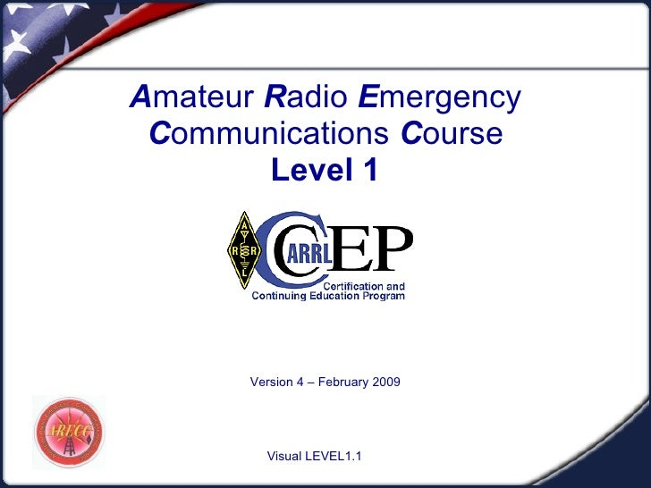 A mateur  R adio  E mergency  C ommunications  C ourse Level 1 Version 4 – February 2009