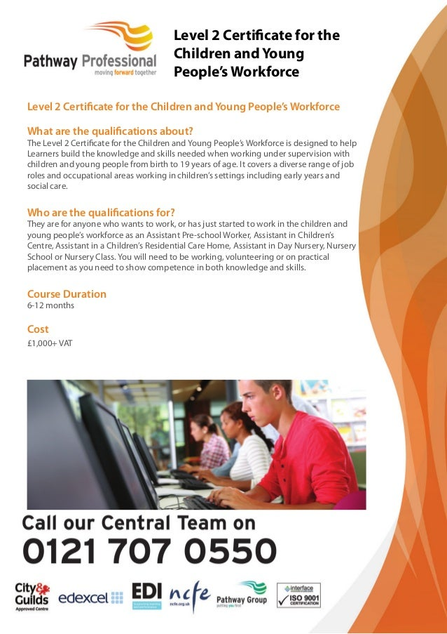 Level 2 Certificate for the Children and Young People's Workforce What are the qualifications about? The Level 2 Certificate ...