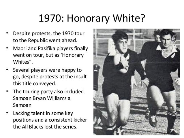 1970: Honorary White? • Despite protests, the 1970 tour to the Republic went ahead. • Maori and Pasifika players finally w...