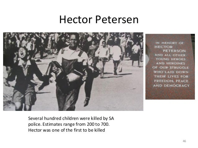 Hector Petersen  Several hundred children were killed by SA police. Estimates range from 200 to 700. Hector was one of the...