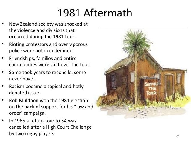 1981 Aftermath •  • • • • •  •  New Zealand society was shocked at the violence and divisions that occurred during the 198...