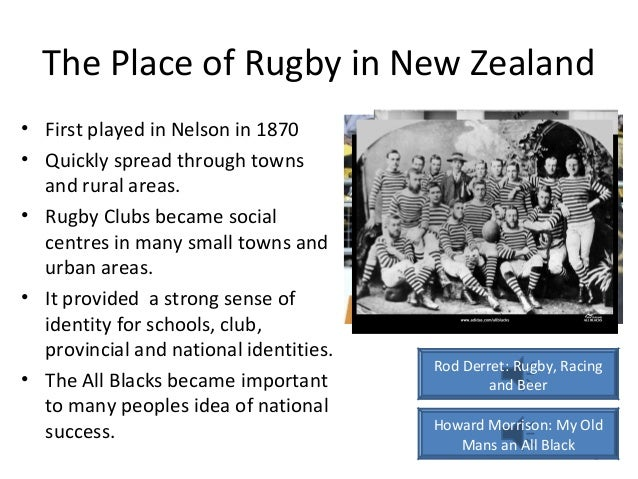 The Place of Rugby in New Zealand • First played in Nelson in 1870 • Quickly spread through towns and rural areas. • Rugby...