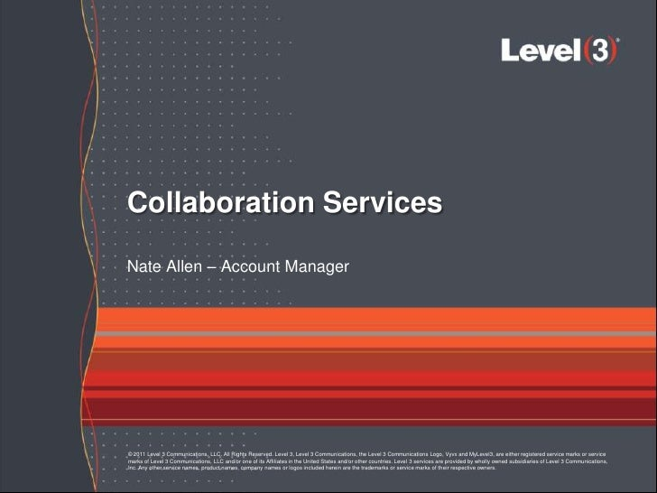 Collaboration ServicesNate Allen – Account Manager© 2011 Level 3 Communications, LLC. All Rights Reserved. Level 3, Level ...