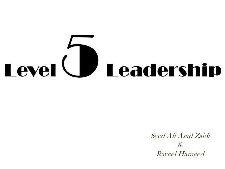 Level   5   Leadership               Syed Ali Asad Zaidi                        &                 Raveel Hameed