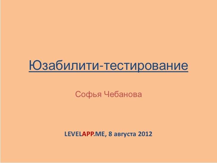 Юзабилити-тестирование       Софья Чебанова    LEVELAPP.ME, 8 августа 2012