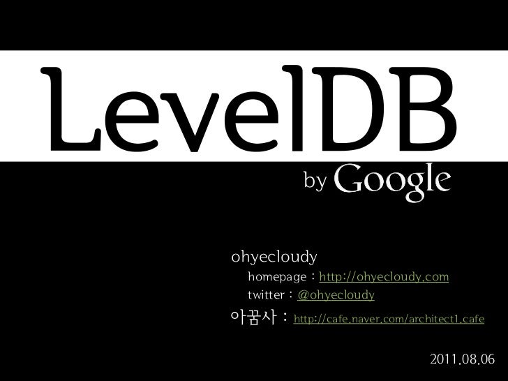 LevelDB     by   ohyecloudy    homepage : http://ohyecloudy.com    twitter : @ohyecloudy   아꿈사 :   http://cafe.naver.com/a...