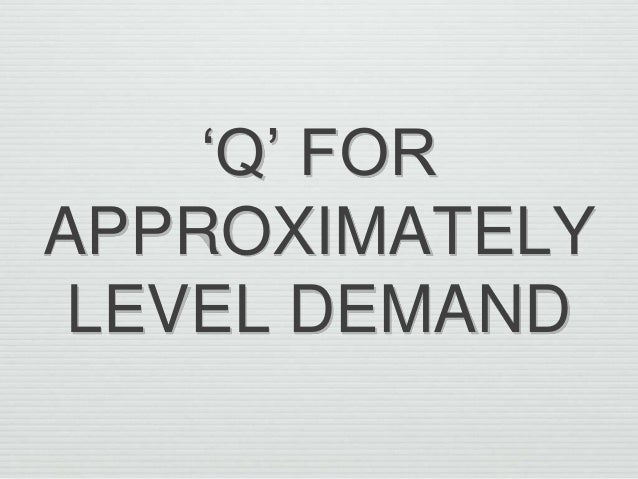 'Q' FOR APPROXIMATELY LEVEL DEMAND