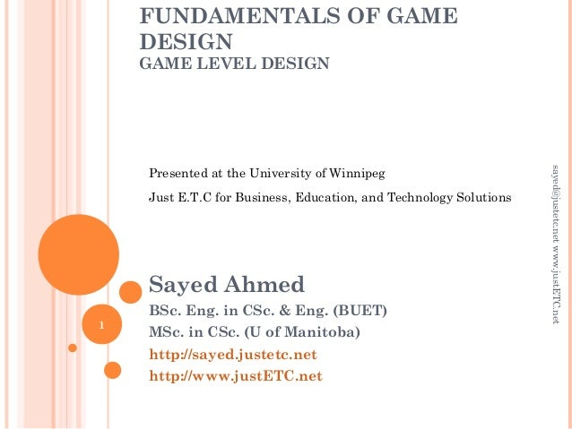 FUNDAMENTALS OF GAME DESIGN GAME LEVEL DESIGN Sayed Ahmed BSc. Eng. in CSc. & Eng. (BUET) MSc. in CSc. (U of Manitoba) htt...