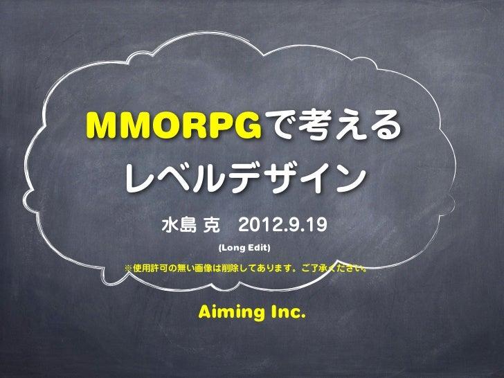 MMORPGで考える レベルデザイン     水島 克2012.9.19           (Long Edit) ※使用許可の無い画像は削除してあります。ご了承ください。         Aiming Inc.