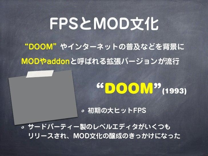 """FPSとMOD文化""""DOOM""""やインターネットの普及などを背景にMODやaddonと呼ばれる拡張バージョンが流行           """"DOOM""""(1993)          初期の大ヒットFPSサードパーティー製のレベルエディタがいくつもリ..."""