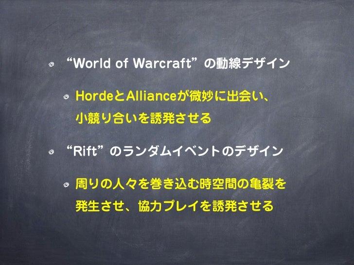"""""""World of Warcraft""""の動線デザイン HordeとAllianceが微妙に出会い、 小競り合いを誘発させる""""Rift""""のランダムイベントのデザイン 周りの人々を巻き込む時空間の亀裂を 発生させ、協力プレイを誘発させる"""