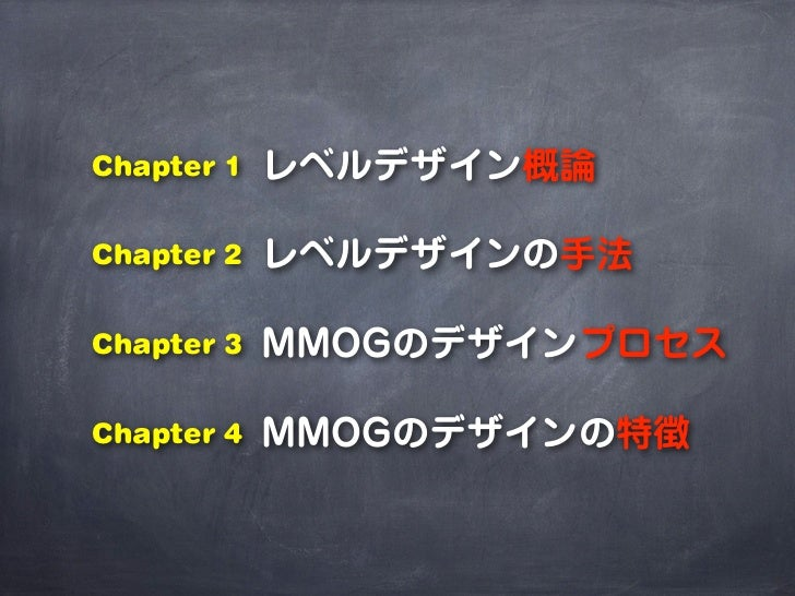 Chapter 1   レベルデザイン概論Chapter 2   レベルデザインの手法Chapter 3   MMOGのデザインプロセスChapter 4   MMOGのデザインの特徴