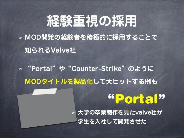 """経験重視の採用MOD開発の経験者を積極的に採用することで知られるValve社""""Portal""""や""""Counter-Strike""""のようにMODタイトルを製品化して大ヒットする例も                  """"Portal""""        ..."""