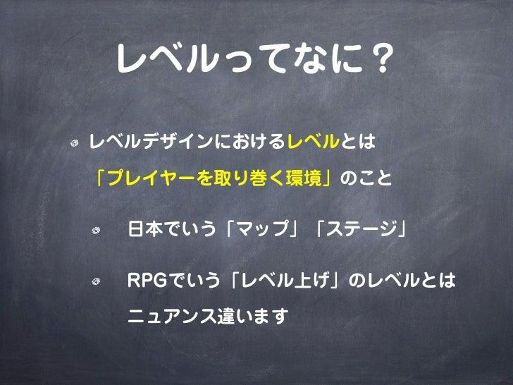レベルってなに?レベルデザインにおけるレベルとは「プレイヤーを取り巻く環境」のこと 日本でいう「マップ」「ステージ」 RPGでいう「レベル上げ」のレベルとは ニュアンス違います