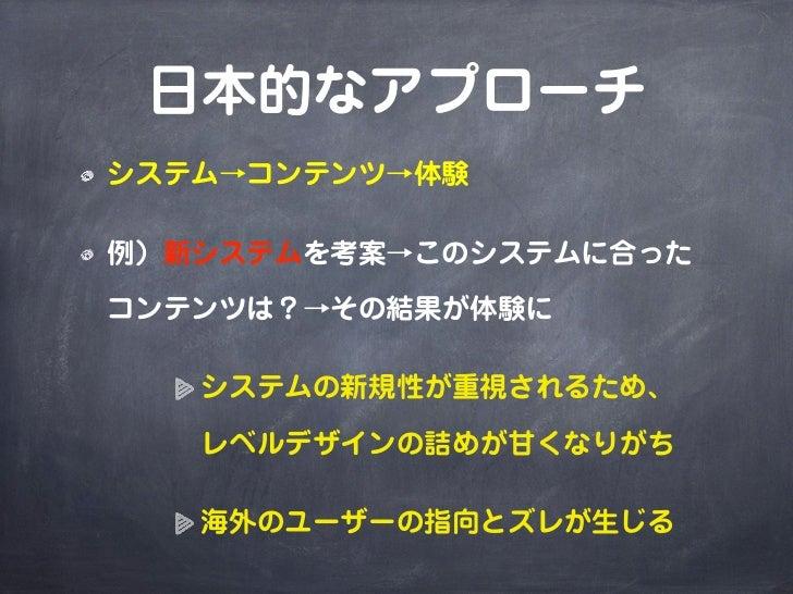 日本的なアプローチシステム→コンテンツ→体験例)新システムを考案→このシステムに合ったコンテンツは?→その結果が体験に   システムの新規性が重視されるため、   レベルデザインの詰めが甘くなりがち   海外のユーザーの指向とズレが生じる