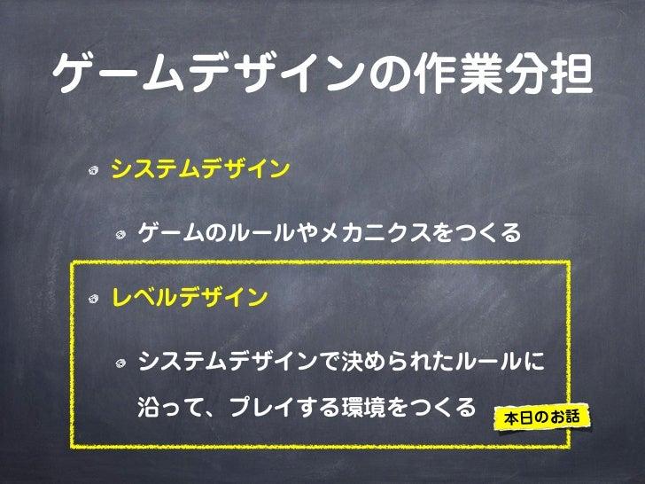 ゲームデザインの作業分担 システムデザイン  ゲームのルールやメカニクスをつくる レベルデザイン  システムデザインで決められたルールに  沿って、プレイする環境をつくる   本日のお話