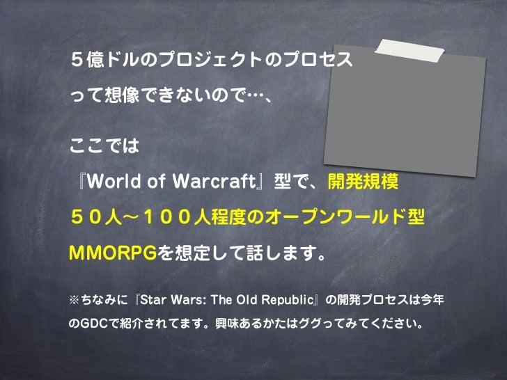 5億ドルのプロジェクトのプロセスって想像できないので…、ここでは『World of Warcraft』型で、開発規模50人∼100人程度のオープンワールド型MMORPGを想定して話します。※ちなみに『Star Wars: The Old Rep...