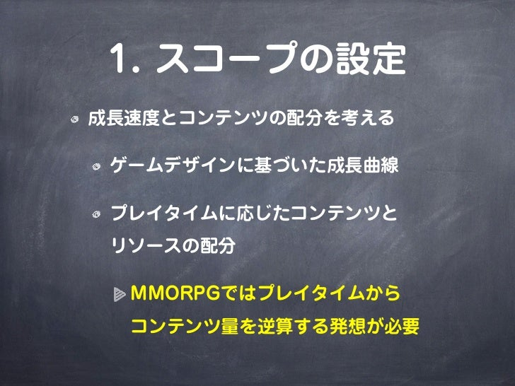 1. スコープの設定成長速度とコンテンツの配分を考える ゲームデザインに基づいた成長曲線 プレイタイムに応じたコンテンツと リソースの配分  MMORPGではプレイタイムから  コンテンツ量を逆算する発想が必要