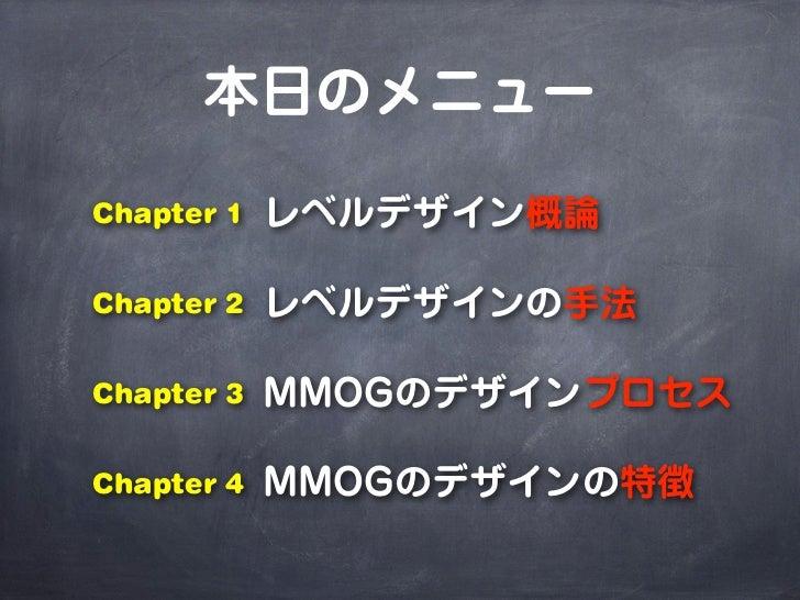 本日のメニューChapter 1   レベルデザイン概論Chapter 2   レベルデザインの手法Chapter 3   MMOGのデザインプロセスChapter 4   MMOGのデザインの特徴