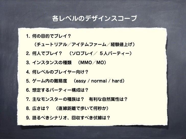 各レベルのデザインスコープ1. 何の目的でプレイ?  (チュートリアル/アイテムファーム/経験値上げ)2. 何人でプレイ?(ソロプレイ/ 5人パーティー)3. インスタンスの種類(MMO/MO)4. 何レベルのプレイヤー向け?5. ゲーム...