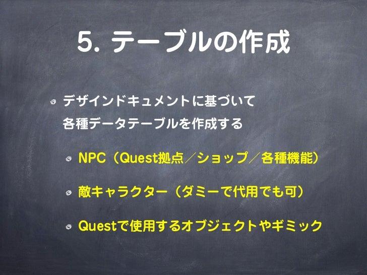 5. テーブルの作成デザインドキュメントに基づいて各種データテーブルを作成する NPC(Quest拠点/ショップ/各種機能) 敵キャラクター(ダミーで代用でも可) Questで使用するオブジェクトやギミック