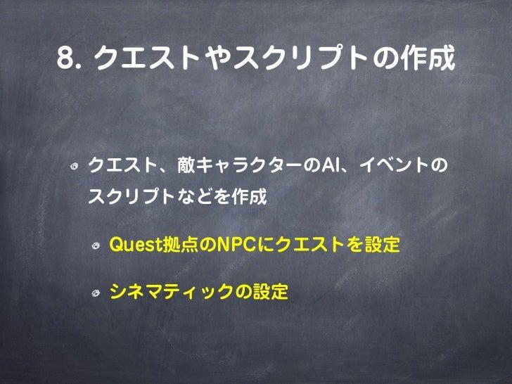 8. クエストやスクリプトの作成 クエスト、敵キャラクターのAI、イベントの スクリプトなどを作成  Quest拠点のNPCにクエストを設定  シネマティックの設定