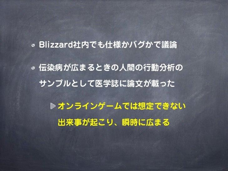 Blizzard社内でも仕様かバグかで議論伝染病が広まるときの人間の行動分析のサンプルとして医学誌に論文が載った  オンラインゲームでは想定できない  出来事が起こり、瞬時に広まる