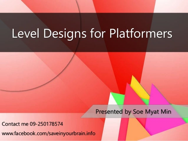 Level Designs for Platformers Presented by Soe Myat Min Contact me 09-250178574 www.facebook.com/saveinyourbrain.info