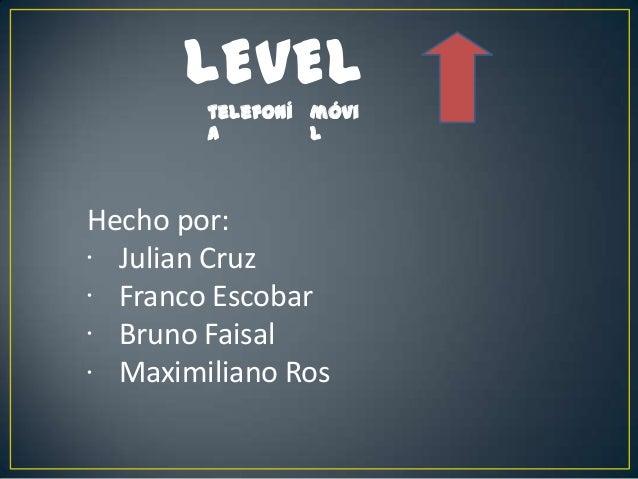 LEVEL telefoní a móvi l Hecho por: Julian Cruz Franco Escobar Bruno Faisal Maximiliano Ros • • • •