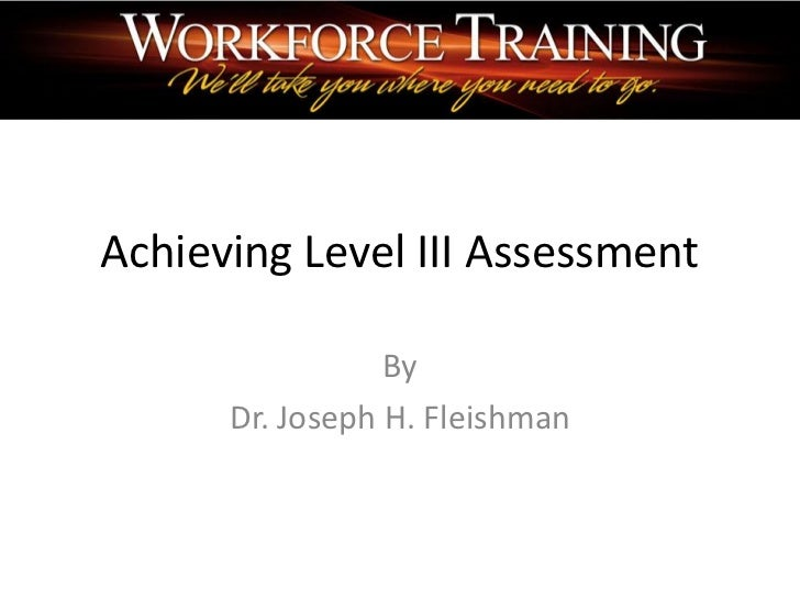 Achieving Level III Assessment                 By      Dr. Joseph H. Fleishman