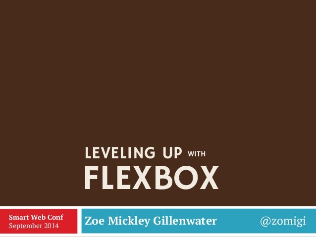 FLEXBOX  Zoe Mickley Gillenwater @zomigi  Smart Web Conf  September 2014  LEVELING UP  WITH