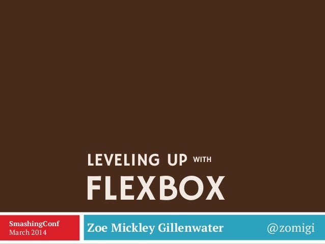 FLEXBOX Zoe Mickley Gillenwater @zomigiSmashingConf March 2014 LEVELING UP WITH