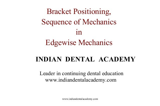 Bracket Positioning, Sequence of Mechanics in Edgewise Mechanics INDIAN DENTAL ACADEMY Leader in continuing dental educati...