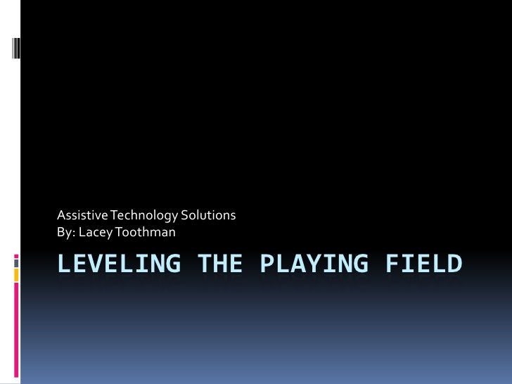 Leveling the Playing Field<br />Assistive Technology Solutions<br />By: Lacey Toothman<br />