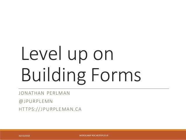 Level up on Building Forms JONATHAN PERLMAN @JPURPLEMN HTTPS://JPURPLEMAN.CA WORDCAMP ROCHESTER 201810/13/2018