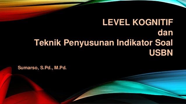 Sumarso, S.Pd., M.Pd. LEVEL KOGNITIF dan Teknik Penyusunan Indikator Soal USBN