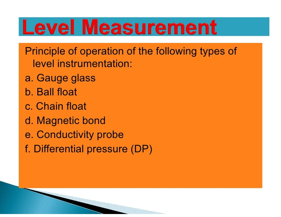 Principle of operation of the following types of   level instrumentation:a. Gauge glassb. Ball floatc. Chain floatd. Magne...