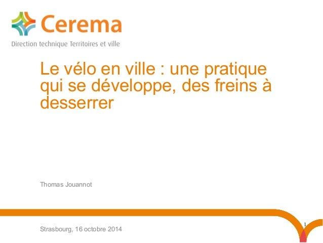 1 Thomas Jouannot Strasbourg, 16 octobre 2014 Le vélo en ville: une pratique qui se développe, des freins à desserrer