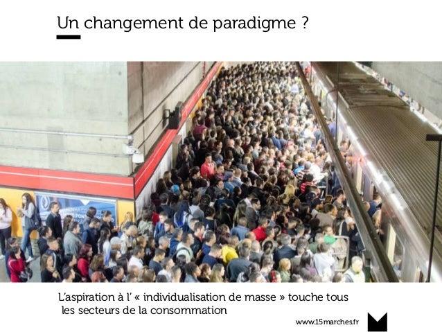 www.15marches.fr Un changement de paradigme ? L'aspiration à l' « individualisation de masse » touche tous les secteurs de...