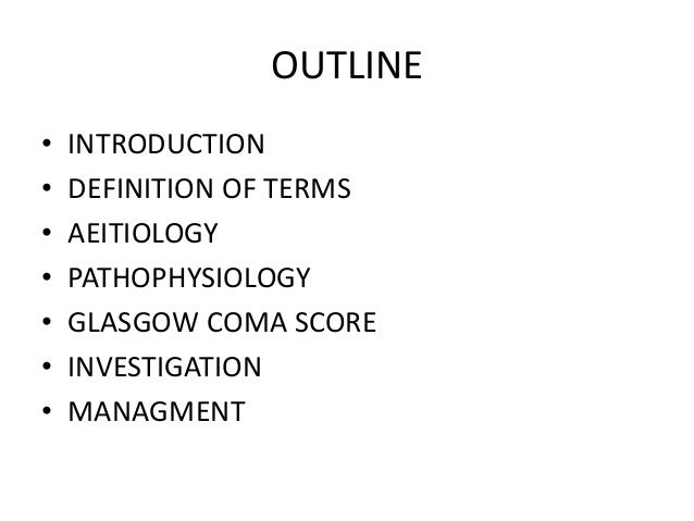 OUTLINE • INTRODUCTION • DEFINITION OF TERMS • AEITIOLOGY • PATHOPHYSIOLOGY • GLASGOW COMA SCORE • INVESTIGATION • MANAGME...